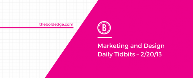Marketing and Design Daily Tidbits – 2/20/13