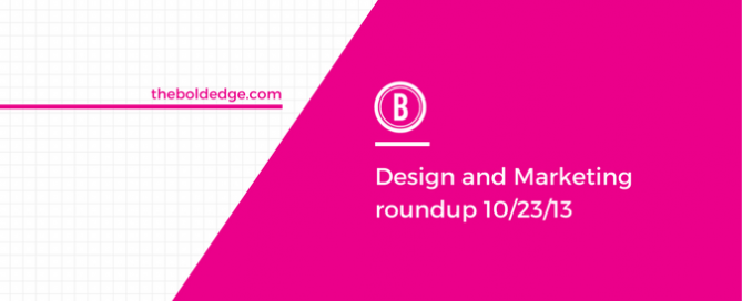 Design and Marketing roundup 10/23/13