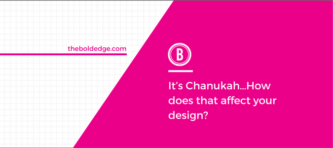 It's Chanukah…How does that affect your design?